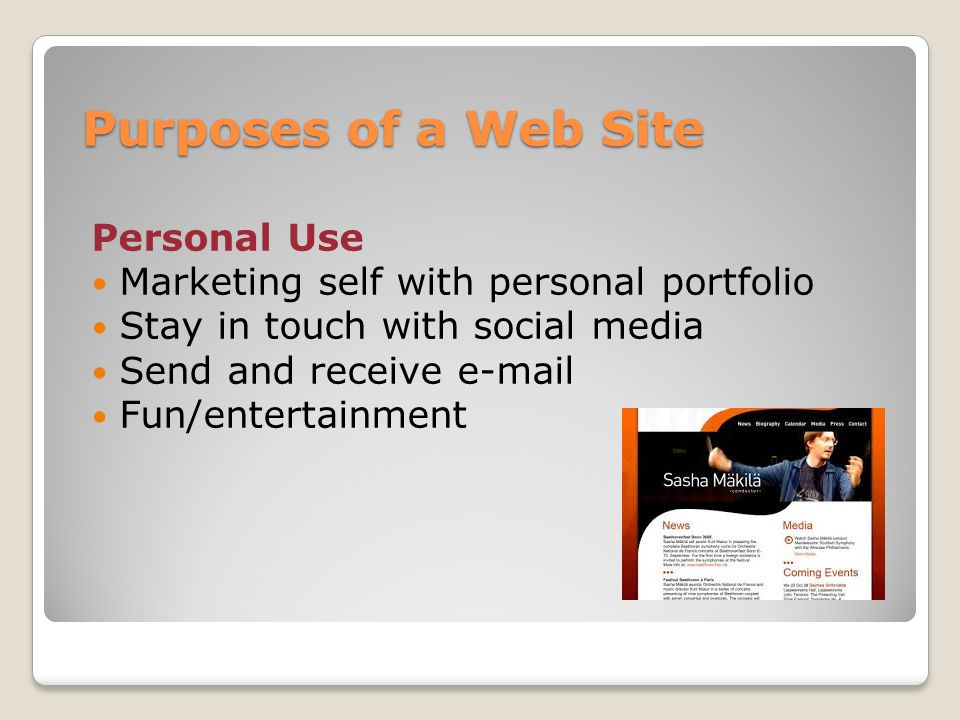 Purposes of a Web Site Personal Use Marketing self with personal portfolio Stay in touch with social media Send and receive  Fun/entertainment