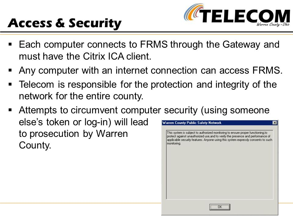 Access & Security  Each computer connects to FRMS through the Gateway and must have the Citrix ICA client.