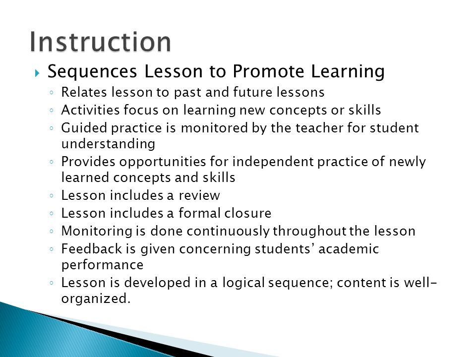 Sequences Lesson to Promote Learning ◦ Relates lesson to past and future lessons ◦ Activities focus on learning new concepts or skills ◦ Guided practice is monitored by the teacher for student understanding ◦ Provides opportunities for independent practice of newly learned concepts and skills ◦ Lesson includes a review ◦ Lesson includes a formal closure ◦ Monitoring is done continuously throughout the lesson ◦ Feedback is given concerning students' academic performance ◦ Lesson is developed in a logical sequence; content is well- organized.