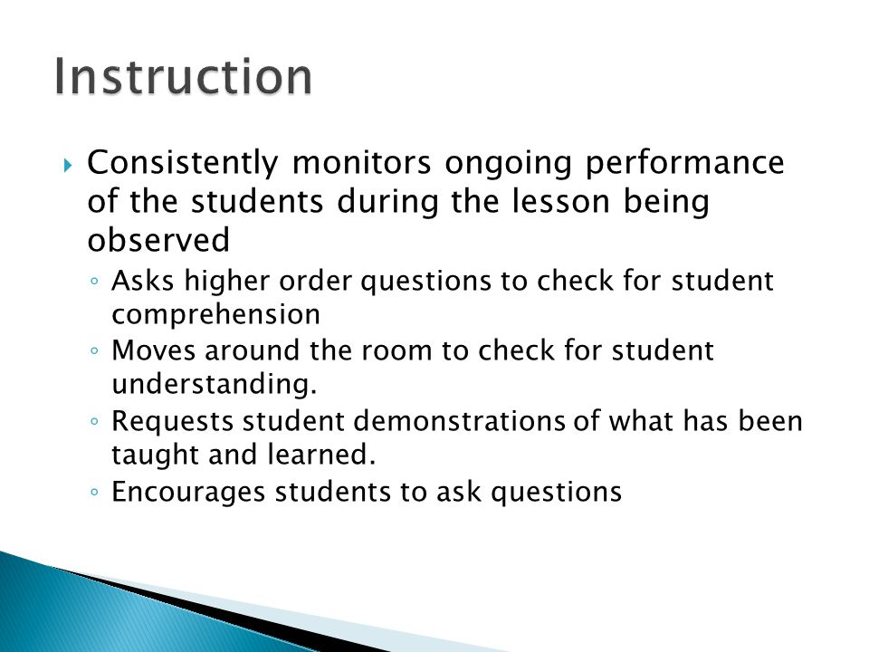  Consistently monitors ongoing performance of the students during the lesson being observed ◦ Asks higher order questions to check for student comprehension ◦ Moves around the room to check for student understanding.