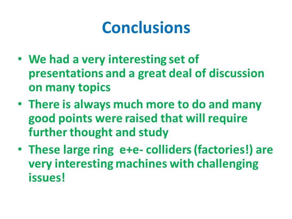 Conclusions We had a very interesting set of presentations and a great deal of discussion on many topics There is always much more to do and many good points were raised that will require further thought and study These large ring e+e- colliders (factories!) are very interesting machines with challenging issues!