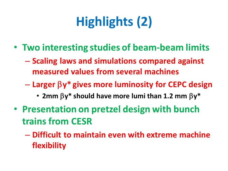 Highlights (2) Two interesting studies of beam-beam limits – Scaling laws and simulations compared against measured values from several machines – Larger  y* gives more luminosity for CEPC design 2mm  y* should have more lumi than 1.2 mm  y* Presentation on pretzel design with bunch trains from CESR – Difficult to maintain even with extreme machine flexibility