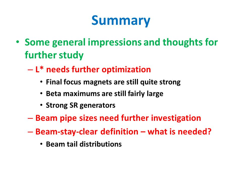 Summary Some general impressions and thoughts for further study – L* needs further optimization Final focus magnets are still quite strong Beta maximums are still fairly large Strong SR generators – Beam pipe sizes need further investigation – Beam-stay-clear definition – what is needed.