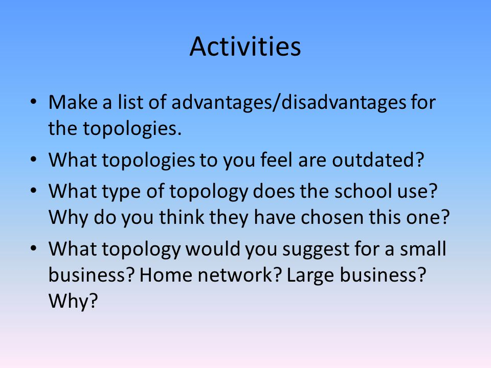 Activities Make a list of advantages/disadvantages for the topologies.