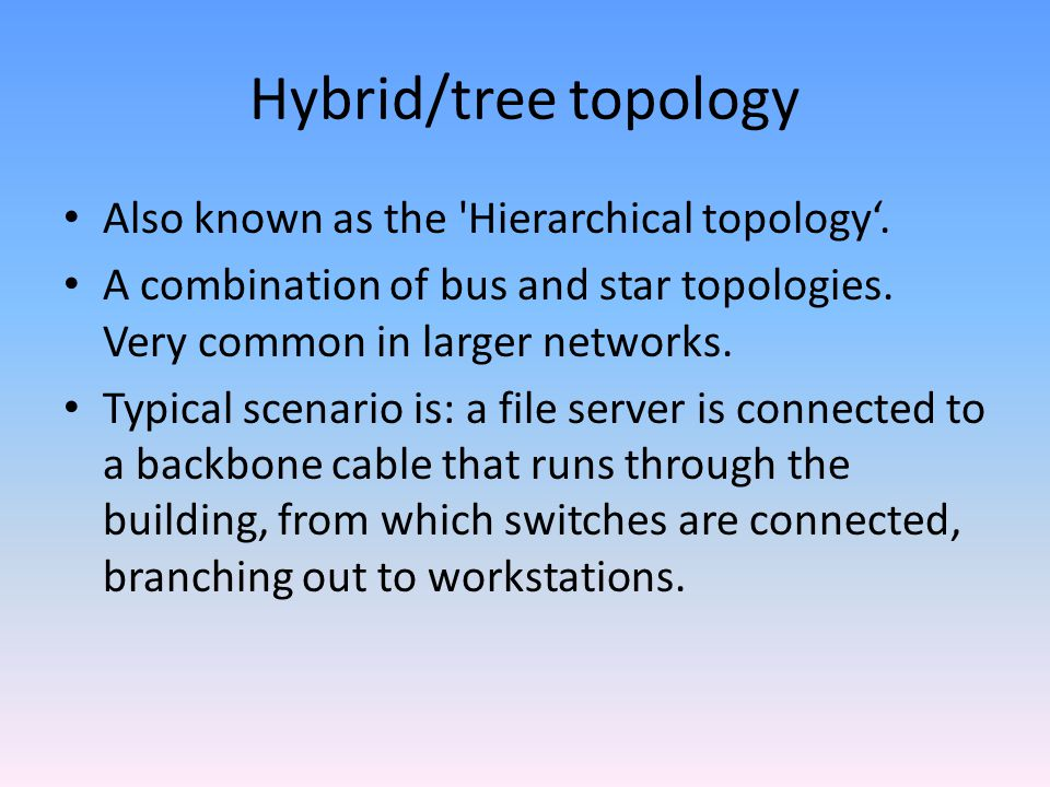 Hybrid/tree topology Also known as the Hierarchical topology'.