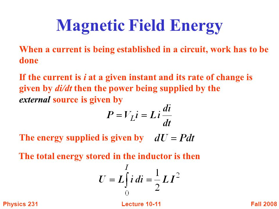 Fall 2008Physics 231Lecture Magnetic Field Energy When a current is being established in a circuit, work has to be done If the current is i at a given instant and its rate of change is given by di/dt then the power being supplied by the external source is given by The energy supplied is given by The total energy stored in the inductor is then
