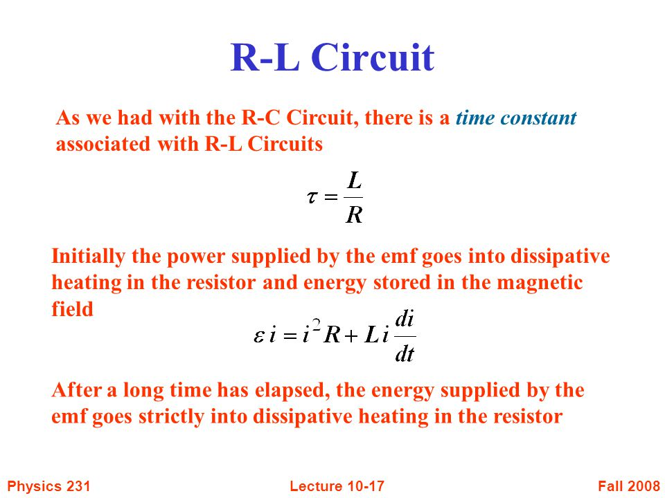 Fall 2008Physics 231Lecture As we had with the R-C Circuit, there is a time constant associated with R-L Circuits Initially the power supplied by the emf goes into dissipative heating in the resistor and energy stored in the magnetic field After a long time has elapsed, the energy supplied by the emf goes strictly into dissipative heating in the resistor R-L Circuit