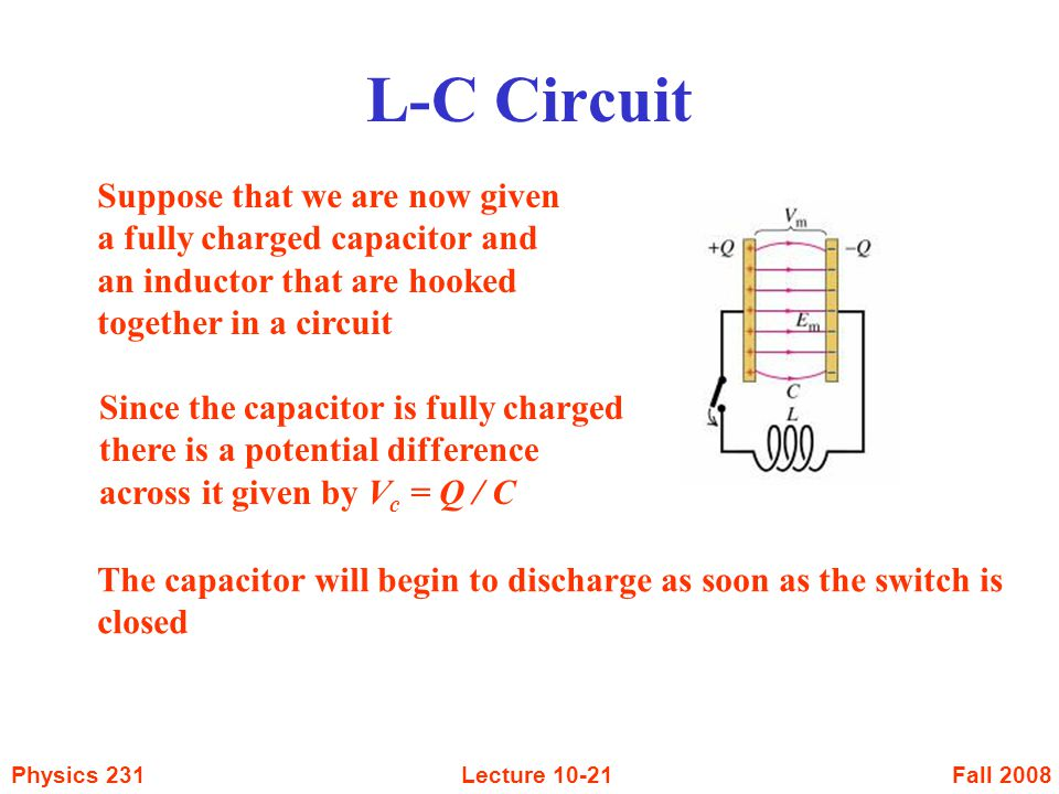 Fall 2008Physics 231Lecture L-C Circuit Suppose that we are now given a fully charged capacitor and an inductor that are hooked together in a circuit Since the capacitor is fully charged there is a potential difference across it given by V c = Q / C The capacitor will begin to discharge as soon as the switch is closed