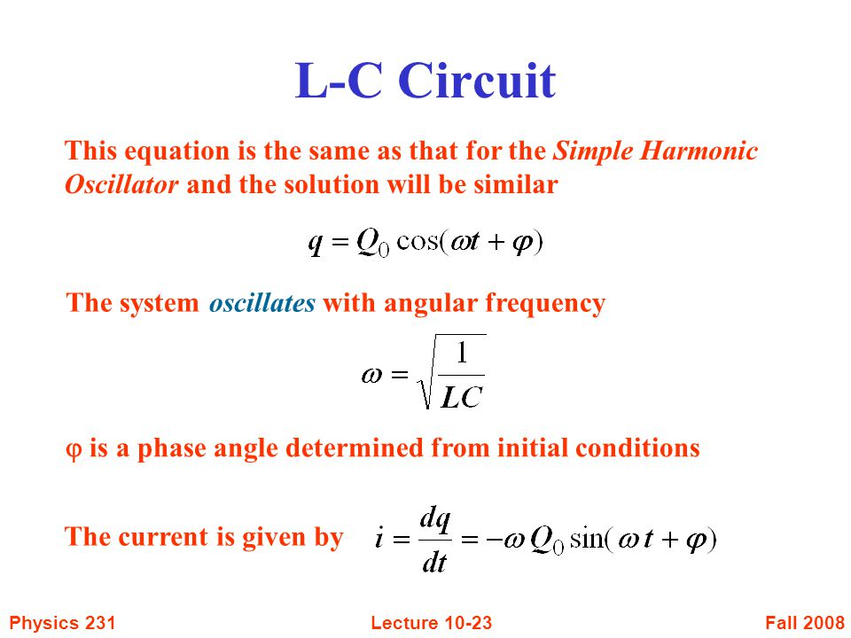 Fall 2008Physics 231Lecture This equation is the same as that for the Simple Harmonic Oscillator and the solution will be similar The system oscillates with angular frequency The current is given by  is a phase angle determined from initial conditions L-C Circuit