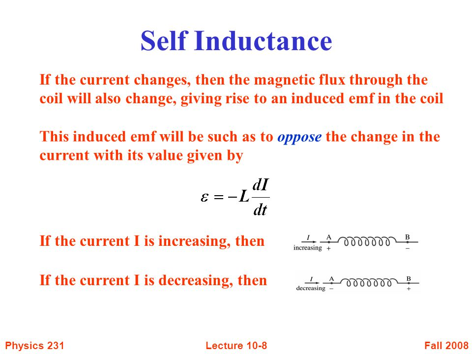 Fall 2008Physics 231Lecture 10-8 If the current changes, then the magnetic flux through the coil will also change, giving rise to an induced emf in the coil This induced emf will be such as to oppose the change in the current with its value given by If the current I is increasing, then If the current I is decreasing, then Self Inductance