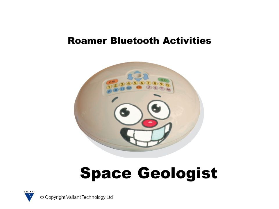  Copyright Valiant Technology Ltd Roamer Bluetooth Activities Space Geologist