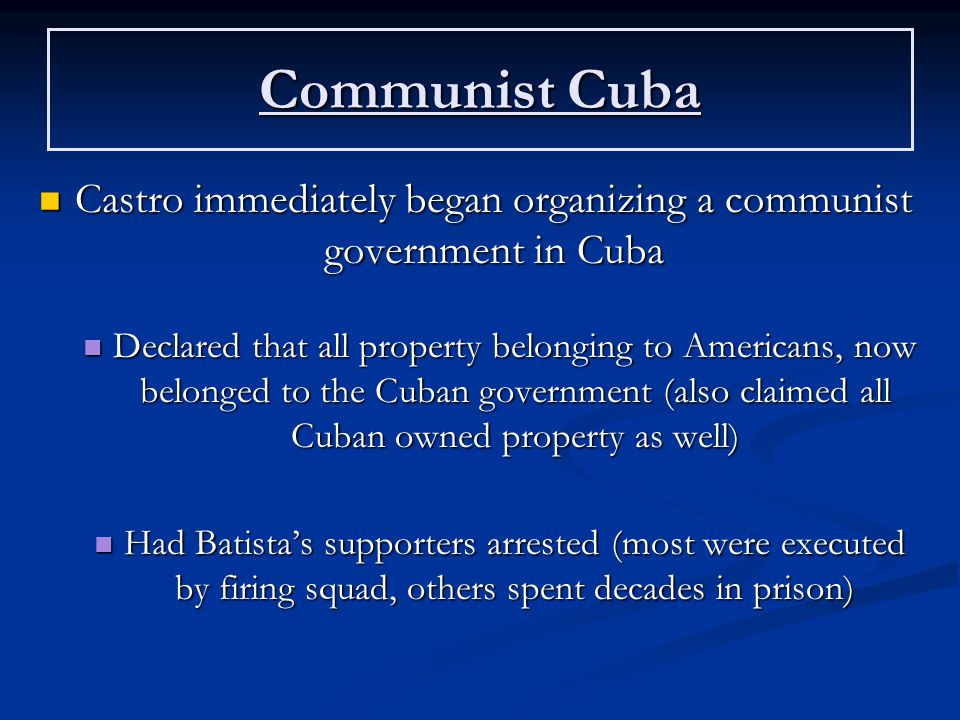 Communist Cuba Castro immediately began organizing a communist government in Cuba Castro immediately began organizing a communist government in Cuba Declared that all property belonging to Americans, now belonged to the Cuban government (also claimed all Cuban owned property as well) Declared that all property belonging to Americans, now belonged to the Cuban government (also claimed all Cuban owned property as well) Had Batista's supporters arrested (most were executed by firing squad, others spent decades in prison) Had Batista's supporters arrested (most were executed by firing squad, others spent decades in prison)