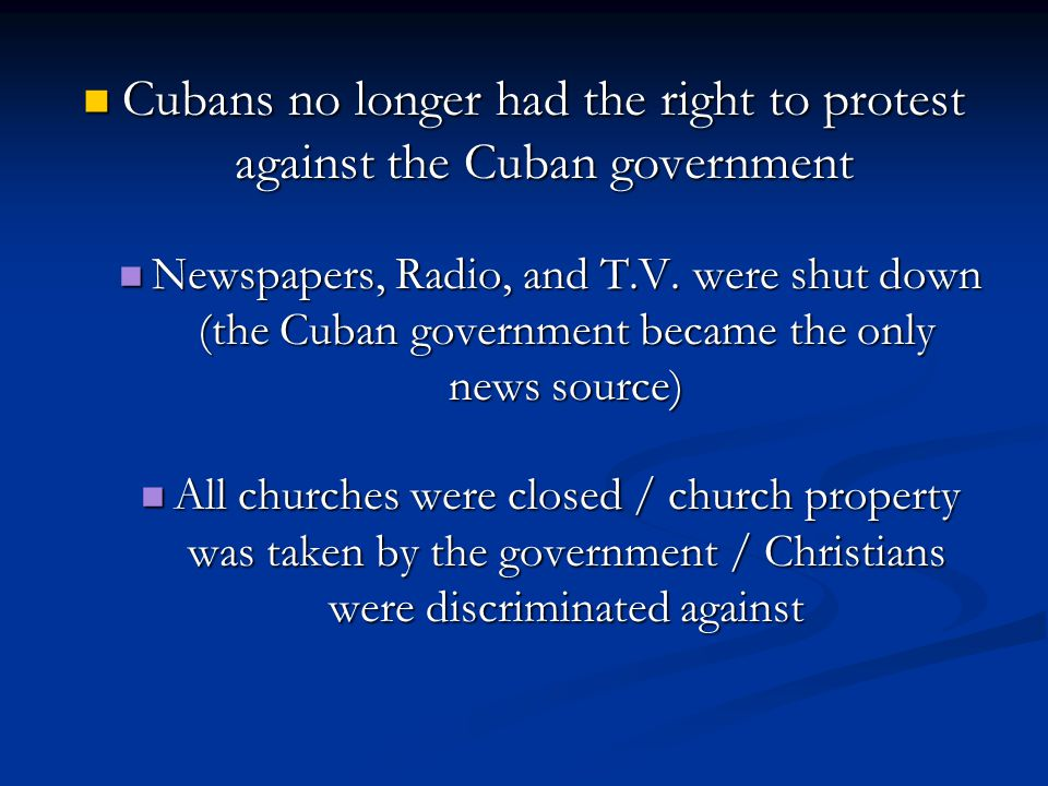 Cubans no longer had the right to protest against the Cuban government Cubans no longer had the right to protest against the Cuban government Newspapers, Radio, and T.V.