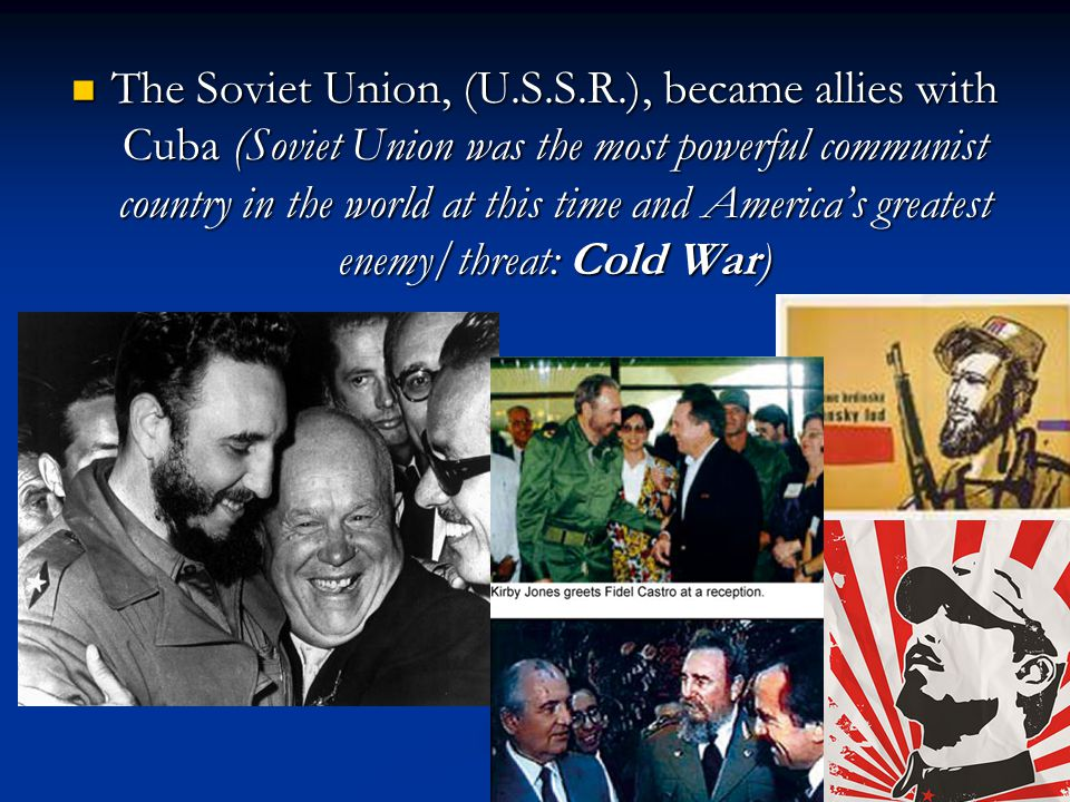 The Soviet Union, (U.S.S.R.), became allies with Cuba (Soviet Union was the most powerful communist country in the world at this time and America's greatest enemy/threat: Cold War) The Soviet Union, (U.S.S.R.), became allies with Cuba (Soviet Union was the most powerful communist country in the world at this time and America's greatest enemy/threat: Cold War)