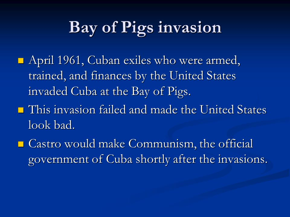 Bay of Pigs invasion April 1961, Cuban exiles who were armed, trained, and finances by the United States invaded Cuba at the Bay of Pigs.
