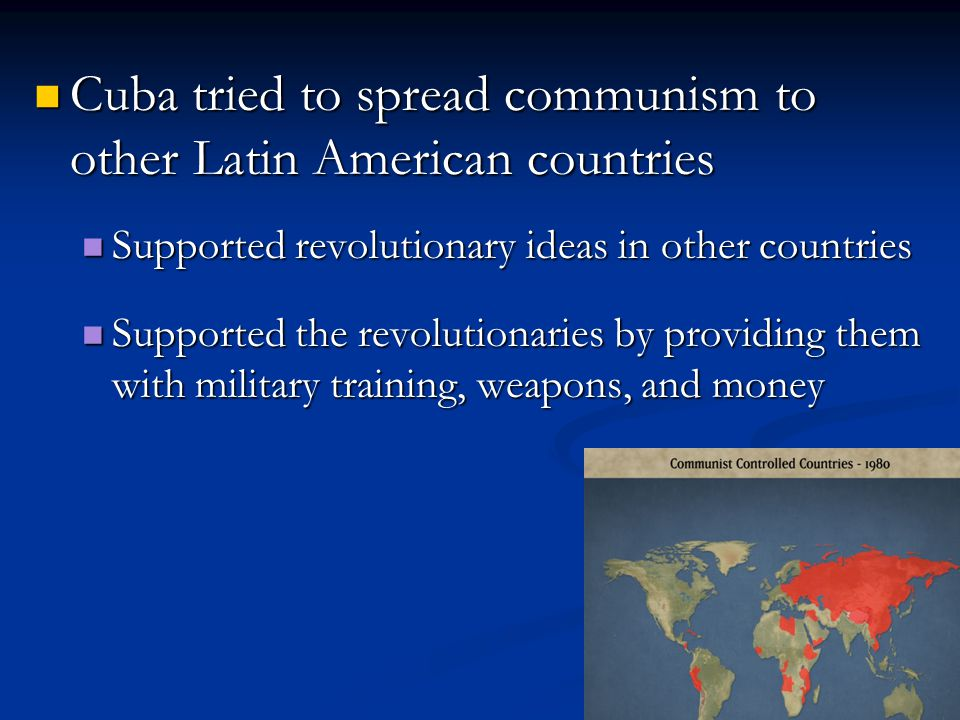 Cuba tried to spread communism to other Latin American countries Cuba tried to spread communism to other Latin American countries Supported revolutionary ideas in other countries Supported revolutionary ideas in other countries Supported the revolutionaries by providing them with military training, weapons, and money Supported the revolutionaries by providing them with military training, weapons, and money