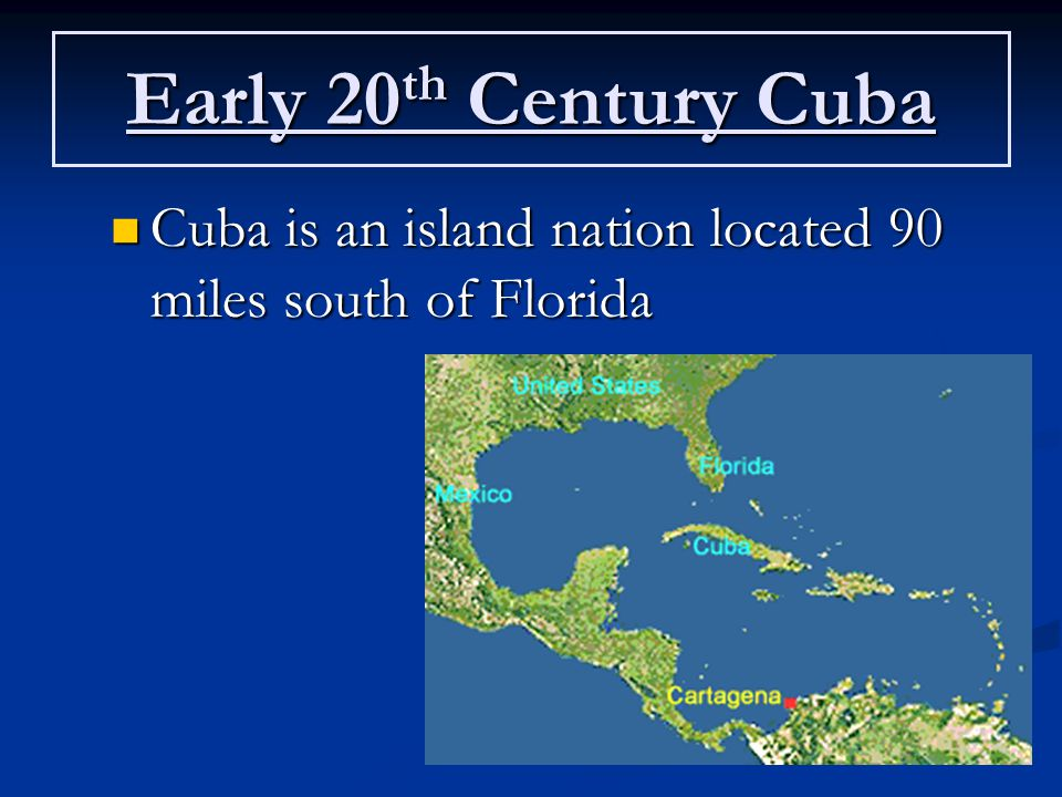 Early 20 th Century Cuba Cuba is an island nation located 90 miles south of Florida Cuba is an island nation located 90 miles south of Florida