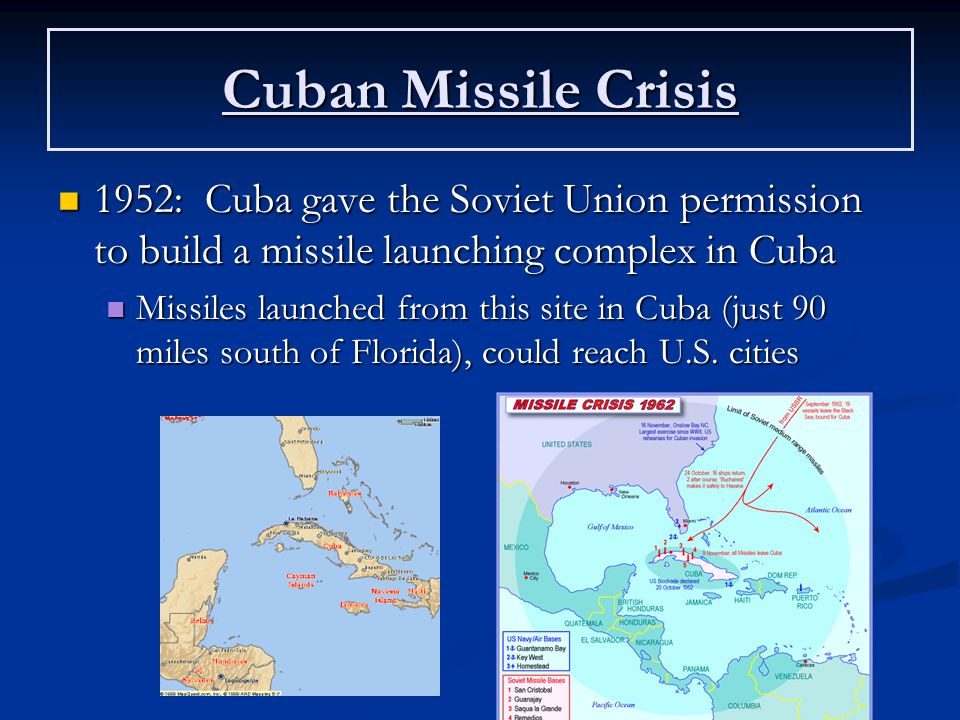 Cuban Missile Crisis 1952: Cuba gave the Soviet Union permission to build a missile launching complex in Cuba 1952: Cuba gave the Soviet Union permission to build a missile launching complex in Cuba Missiles launched from this site in Cuba (just 90 miles south of Florida), could reach U.S.