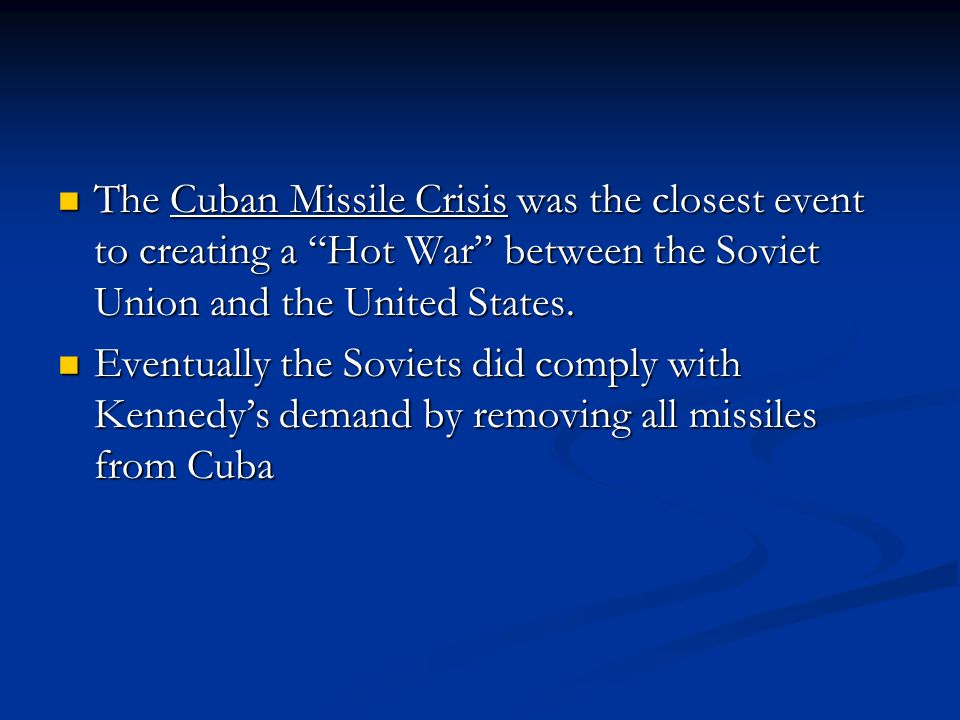 The Cuban Missile Crisis was the closest event to creating a Hot War between the Soviet Union and the United States.
