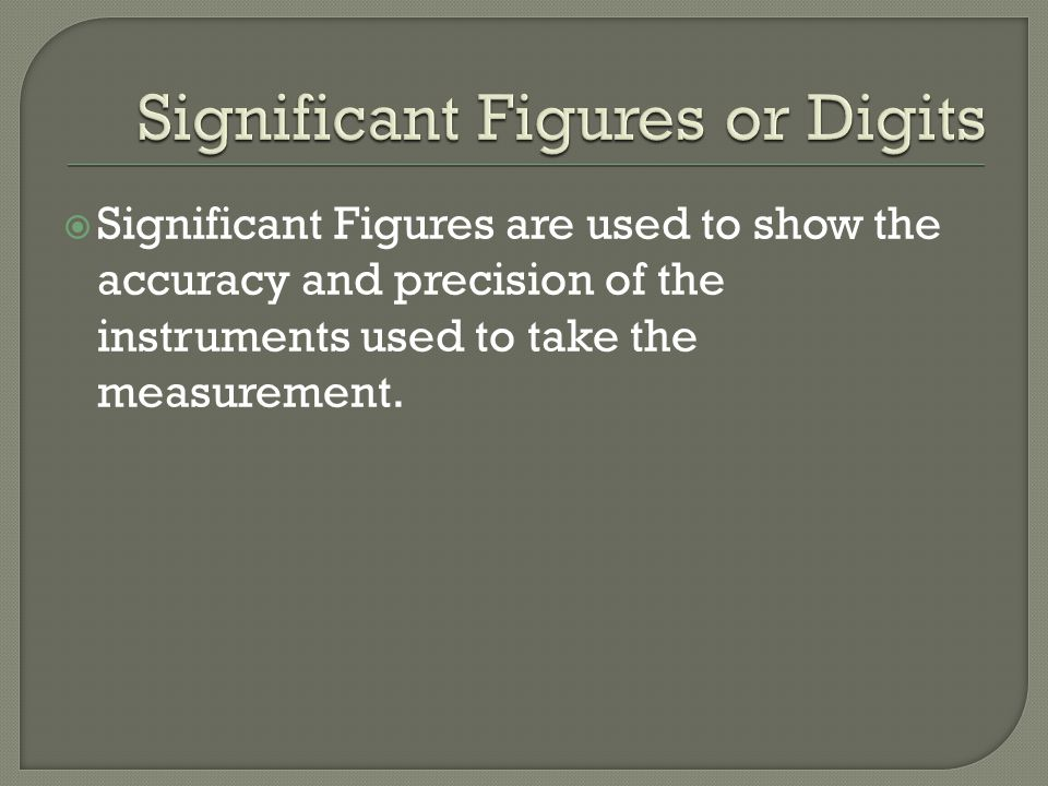  Significant Figures are used to show the accuracy and precision of the instruments used to take the measurement.