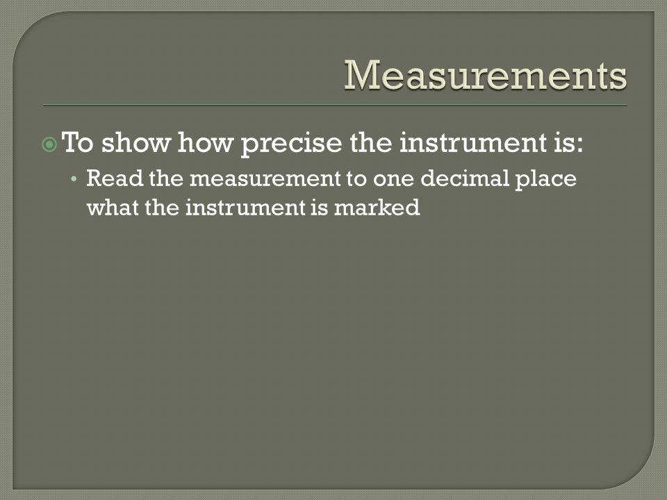  To show how precise the instrument is: Read the measurement to one decimal place what the instrument is marked