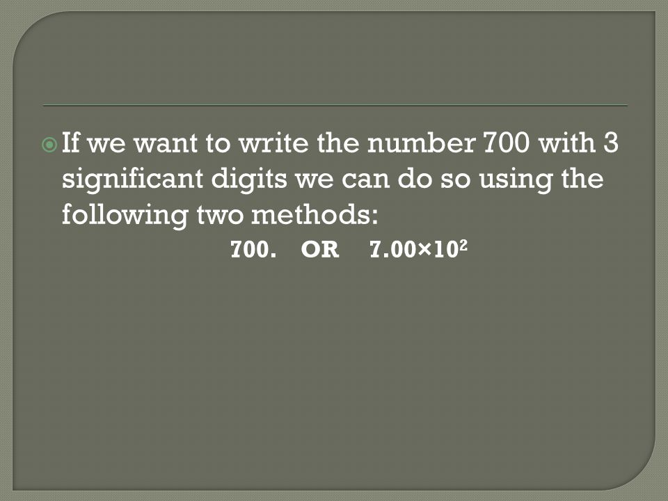 If we want to write the number 700 with 3 significant digits we can do so using the following two methods: 700.