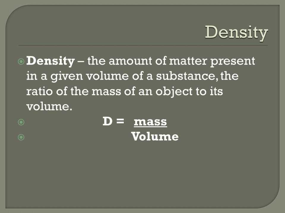  Density – the amount of matter present in a given volume of a substance, the ratio of the mass of an object to its volume.