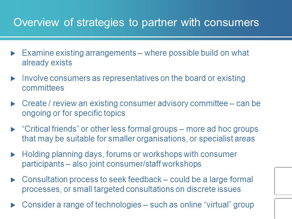 Overview of strategies to partner with consumers  Examine existing arrangements – where possible build on what already exists  Involve consumers as representatives on the board or existing committees  Create / review an existing consumer advisory committee – can be ongoing or for specific topics  Critical friends or other less formal groups – more ad hoc groups that may be suitable for smaller organisations, or specialist areas  Holding planning days, forums or workshops with consumer participants – also joint consumer/staff workshops  Consultation process to seek feedback – could be a large formal processes, or small targeted consultations on discrete issues  Consider a range of technologies – such as online virtual group