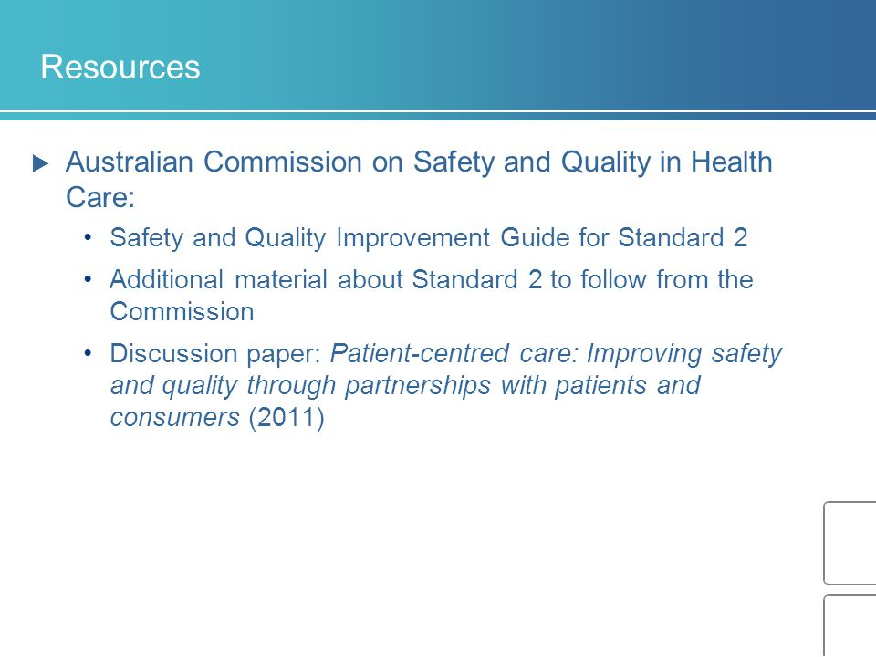 Resources  Australian Commission on Safety and Quality in Health Care: Safety and Quality Improvement Guide for Standard 2 Additional material about Standard 2 to follow from the Commission Discussion paper: Patient-centred care: Improving safety and quality through partnerships with patients and consumers (2011)