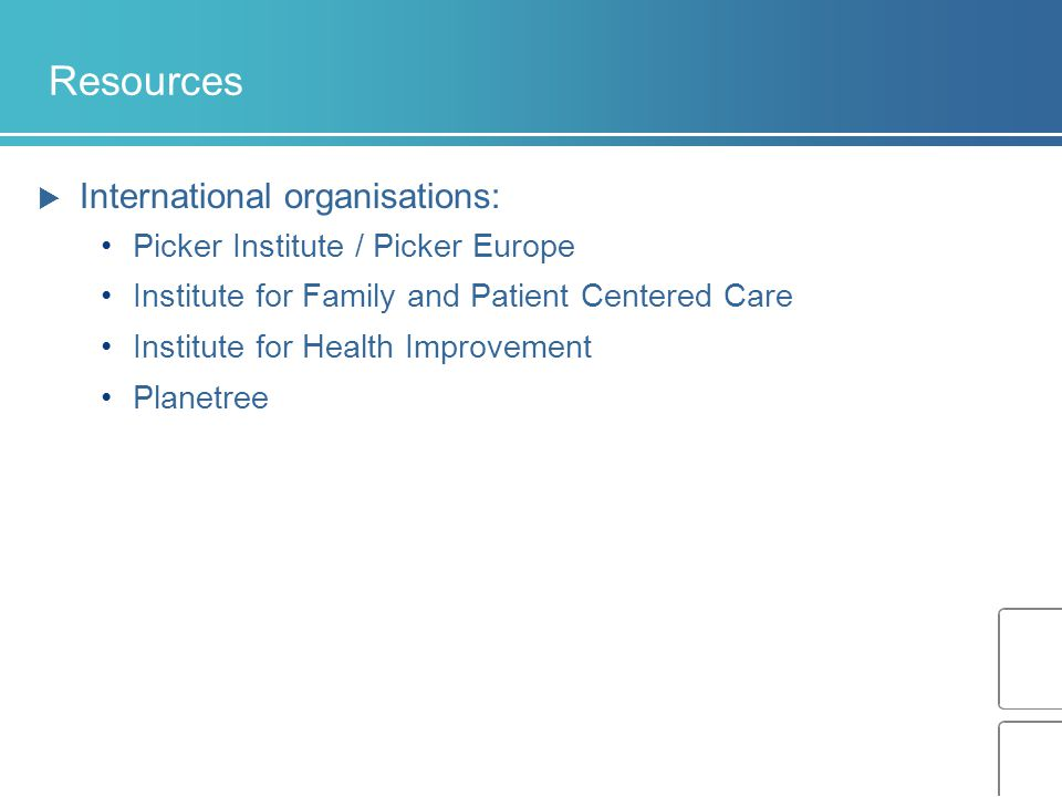 Resources  International organisations: Picker Institute / Picker Europe Institute for Family and Patient Centered Care Institute for Health Improvement Planetree