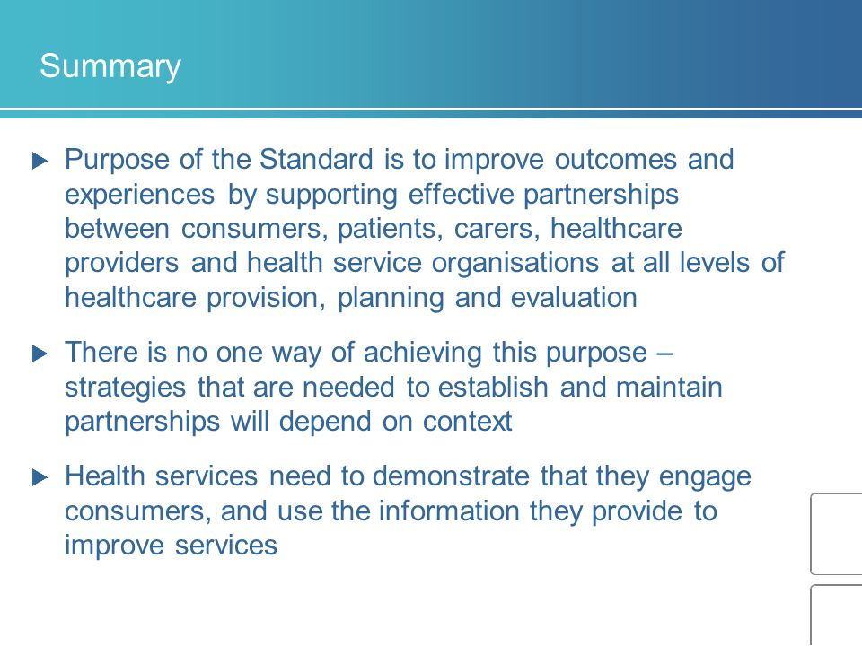 Summary  Purpose of the Standard is to improve outcomes and experiences by supporting effective partnerships between consumers, patients, carers, healthcare providers and health service organisations at all levels of healthcare provision, planning and evaluation  There is no one way of achieving this purpose – strategies that are needed to establish and maintain partnerships will depend on context  Health services need to demonstrate that they engage consumers, and use the information they provide to improve services