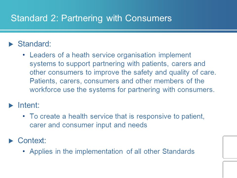 Standard 2: Partnering with Consumers  Standard: Leaders of a heath service organisation implement systems to support partnering with patients, carers and other consumers to improve the safety and quality of care.