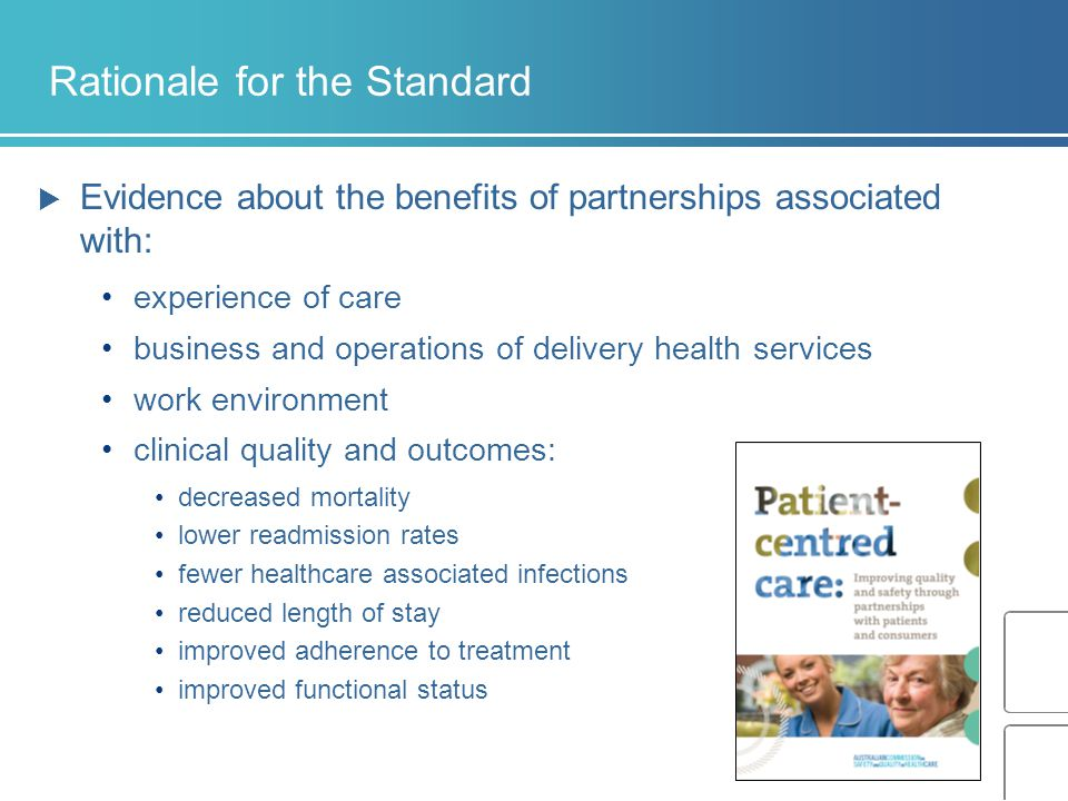 Rationale for the Standard  Evidence about the benefits of partnerships associated with: experience of care business and operations of delivery health services work environment clinical quality and outcomes: decreased mortality lower readmission rates fewer healthcare associated infections reduced length of stay improved adherence to treatment improved functional status