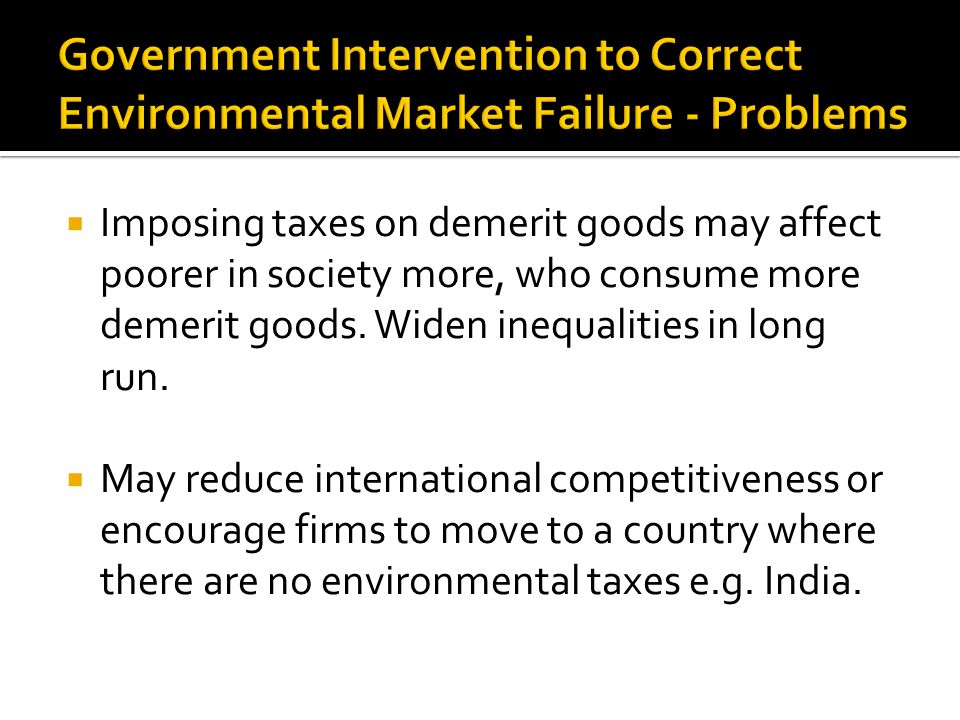  Imposing taxes on demerit goods may affect poorer in society more, who consume more demerit goods.