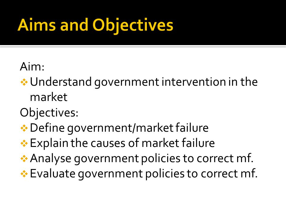 Aim:  Understand government intervention in the market Objectives:  Define government/market failure  Explain the causes of market failure  Analyse government policies to correct mf.