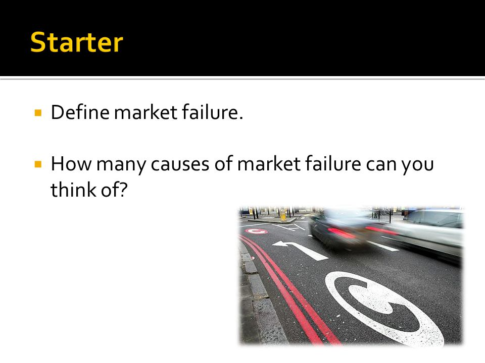  Define market failure.  How many causes of market failure can you think of?