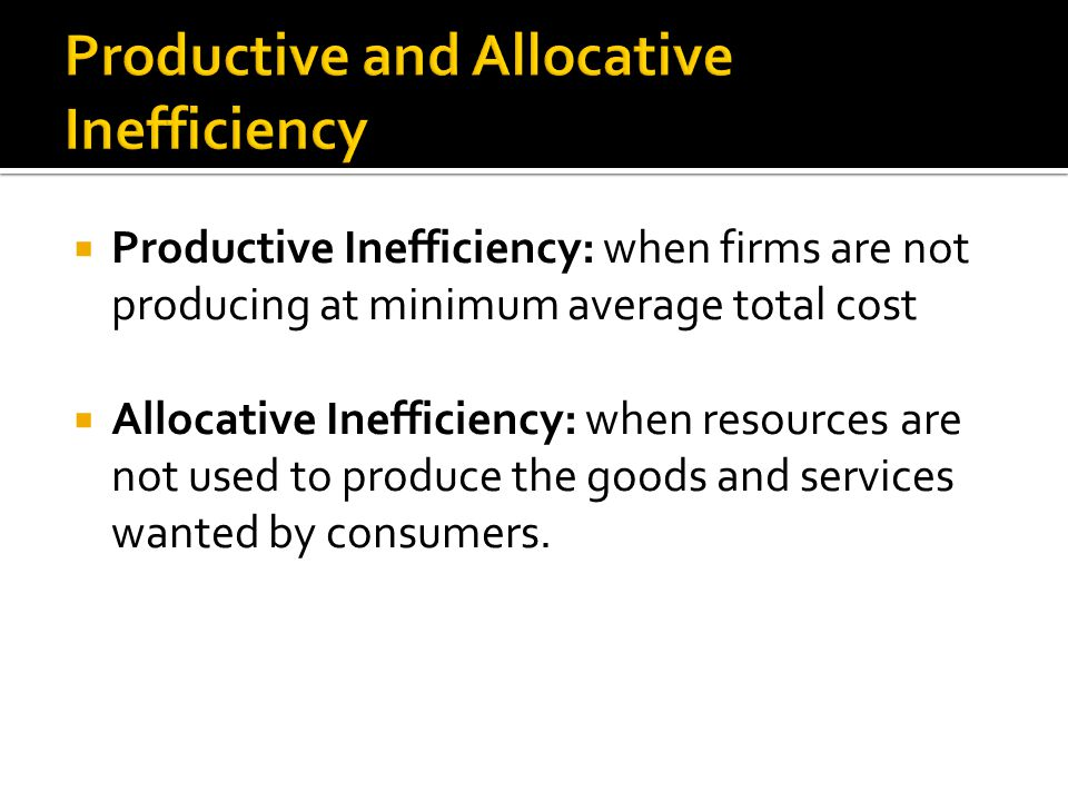  Productive Inefficiency: when firms are not producing at minimum average total cost  Allocative Inefficiency: when resources are not used to produce the goods and services wanted by consumers.