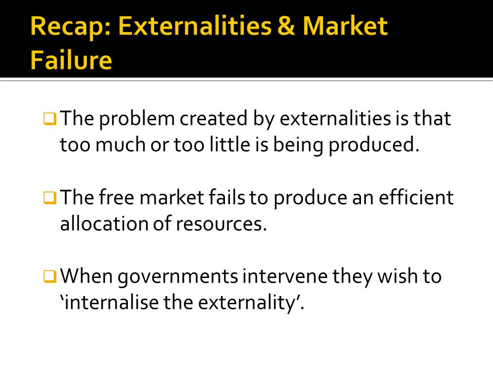  The problem created by externalities is that too much or too little is being produced.