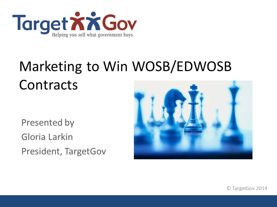 © TargetGov 2014 Marketing to Win WOSB/EDWOSB Contracts Presented by Gloria Larkin President, TargetGov