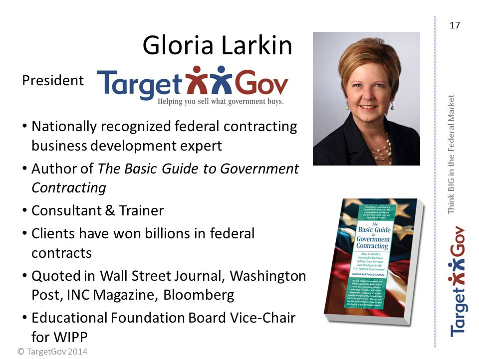 © TargetGov 2014 Gloria Larkin President Nationally recognized federal contracting business development expert Author of The Basic Guide to Government Contracting Consultant & Trainer Clients have won billions in federal contracts Quoted in Wall Street Journal, Washington Post, INC Magazine, Bloomberg Educational Foundation Board Vice-Chair for WIPP Think BIG in the Federal Market 17