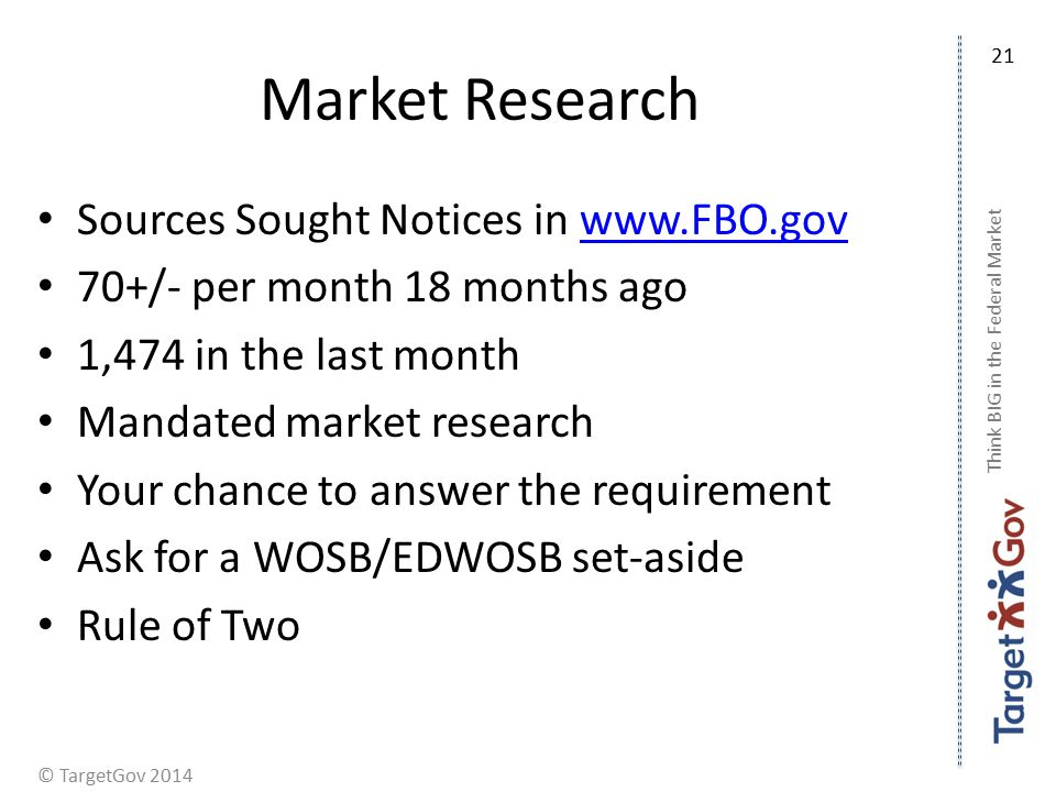 © TargetGov 2014 Market Research Sources Sought Notices in   70+/- per month 18 months ago 1,474 in the last month Mandated market research Your chance to answer the requirement Ask for a WOSB/EDWOSB set-aside Rule of Two Think BIG in the Federal Market 21