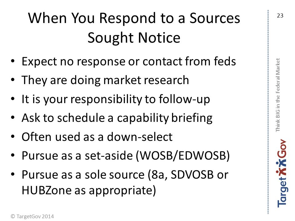 © TargetGov 2014 When You Respond to a Sources Sought Notice Expect no response or contact from feds They are doing market research It is your responsibility to follow-up Ask to schedule a capability briefing Often used as a down-select Pursue as a set-aside (WOSB/EDWOSB) Pursue as a sole source (8a, SDVOSB or HUBZone as appropriate) Think BIG in the Federal Market 23
