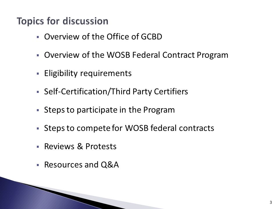  Overview of the Office of GCBD  Overview of the WOSB Federal Contract Program  Eligibility requirements  Self-Certification/Third Party Certifiers  Steps to participate in the Program  Steps to compete for WOSB federal contracts  Reviews & Protests  Resources and Q&A 3