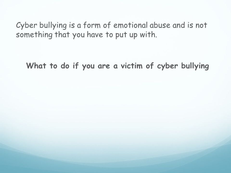 Cyber bullying is a form of emotional abuse and is not something that you have to put up with.