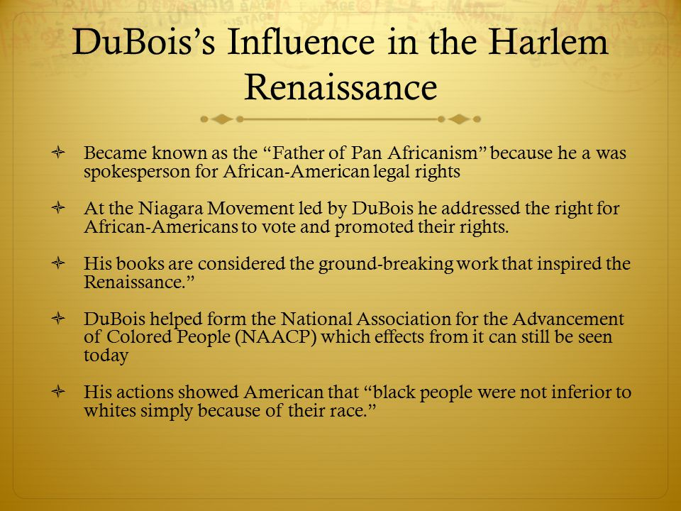 DuBois's Influence in the Harlem Renaissance  Became known as the Father of Pan Africanism because he a was spokesperson for African-American legal rights  At the Niagara Movement led by DuBois he addressed the right for African-Americans to vote and promoted their rights.
