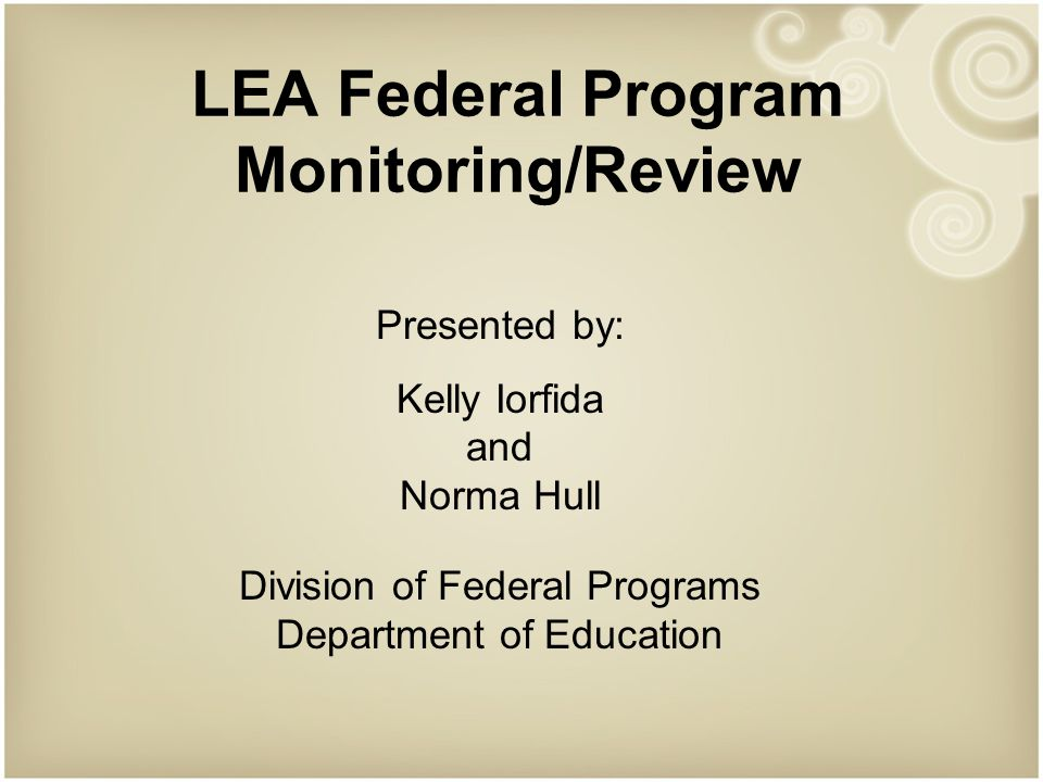 LEA Federal Program Monitoring/Review Presented by: Kelly Iorfida and Norma Hull Division of Federal Programs Department of Education