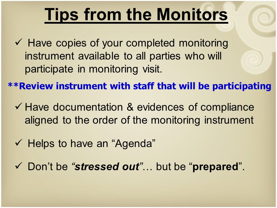 Tips from the Monitors Have copies of your completed monitoring instrument available to all parties who will participate in monitoring visit.