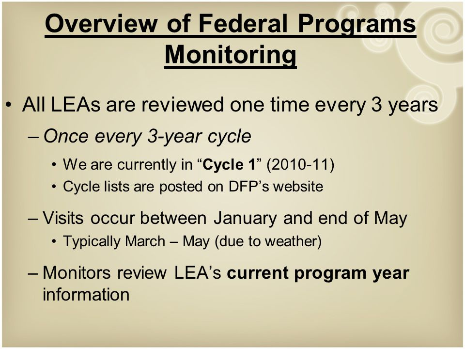 Overview of Federal Programs Monitoring All LEAs are reviewed one time every 3 years –Once every 3-year cycle We are currently in Cycle 1 ( ) Cycle lists are posted on DFP's website –Visits occur between January and end of May Typically March – May (due to weather) –Monitors review LEA's current program year information
