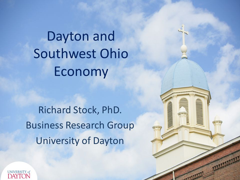 Dayton and Southwest Ohio Economy Richard Stock, PhD. Business Research Group University of Dayton