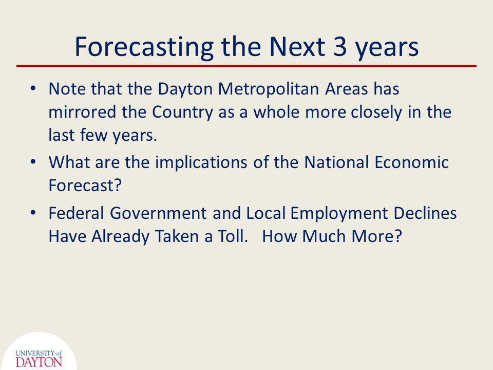 Forecasting the Next 3 years Note that the Dayton Metropolitan Areas has mirrored the Country as a whole more closely in the last few years.